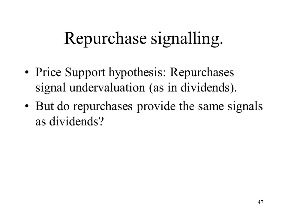 47 Repurchase signalling. Price Support hypothesis: Repurchases signal undervaluation (as in dividends). But do repurchases provide the same signals a