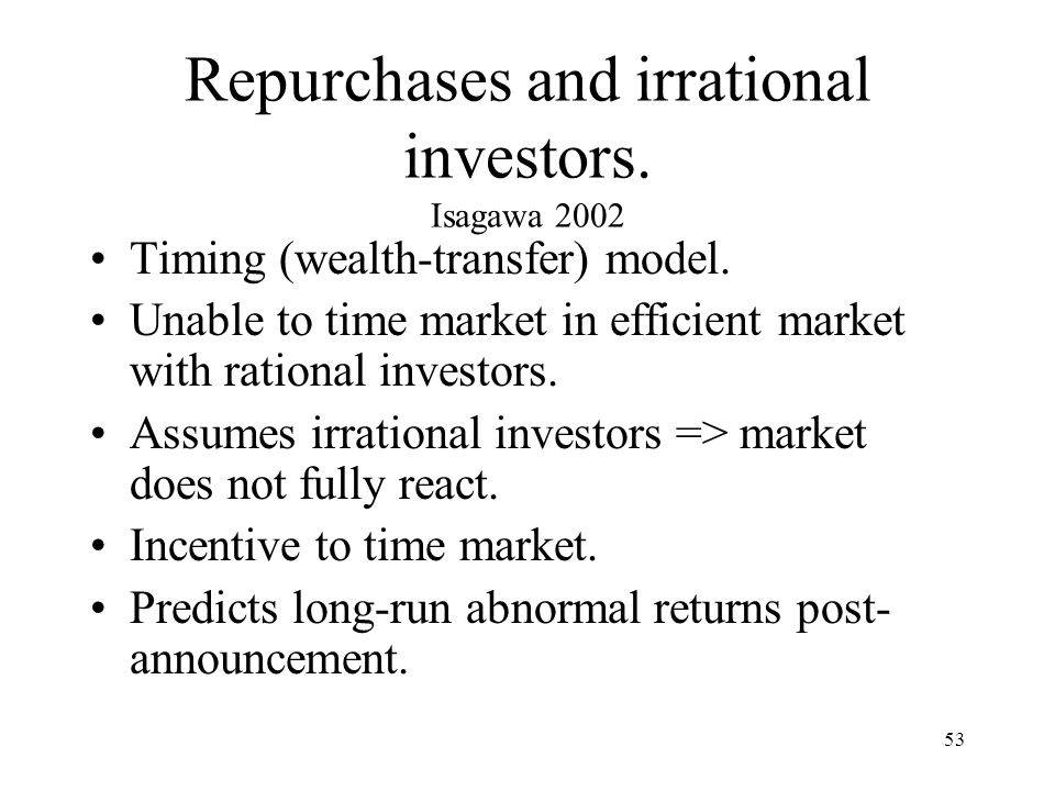 53 Repurchases and irrational investors. Isagawa 2002 Timing (wealth-transfer) model. Unable to time market in efficient market with rational investor