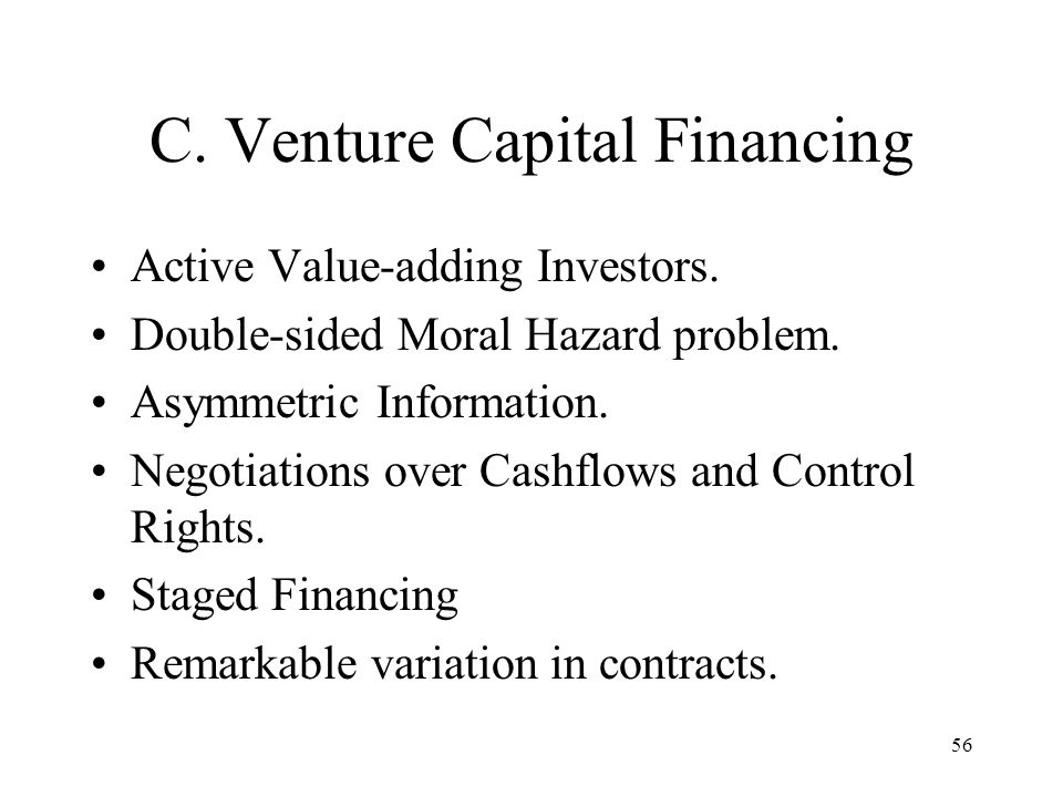 56 C. Venture Capital Financing Active Value-adding Investors. Double-sided Moral Hazard problem. Asymmetric Information. Negotiations over Cashflows