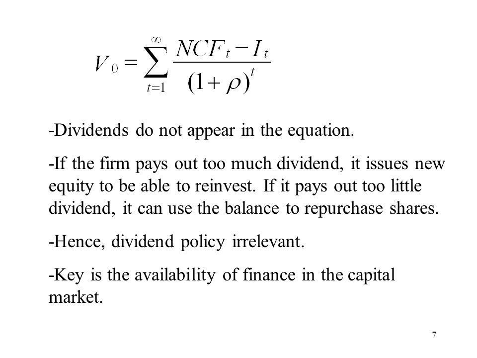 7 -Dividends do not appear in the equation. -If the firm pays out too much dividend, it issues new equity to be able to reinvest. If it pays out too l