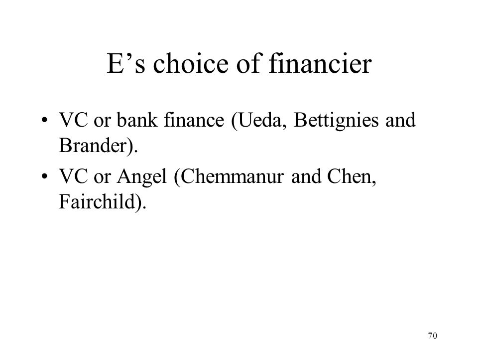 70 Es choice of financier VC or bank finance (Ueda, Bettignies and Brander). VC or Angel (Chemmanur and Chen, Fairchild).