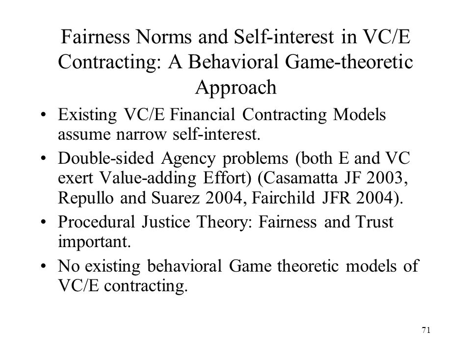71 Fairness Norms and Self-interest in VC/E Contracting: A Behavioral Game-theoretic Approach Existing VC/E Financial Contracting Models assume narrow self-interest.