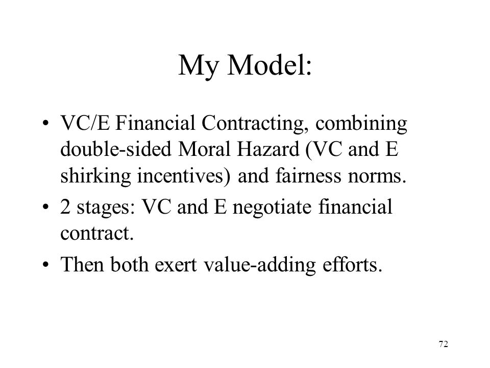 72 My Model: VC/E Financial Contracting, combining double-sided Moral Hazard (VC and E shirking incentives) and fairness norms. 2 stages: VC and E neg