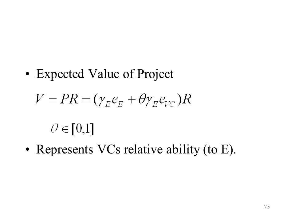 75 Expected Value of Project Represents VCs relative ability (to E).
