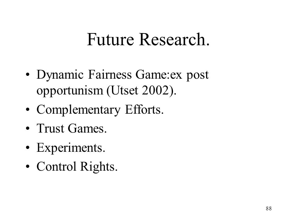 88 Future Research. Dynamic Fairness Game:ex post opportunism (Utset 2002). Complementary Efforts. Trust Games. Experiments. Control Rights.