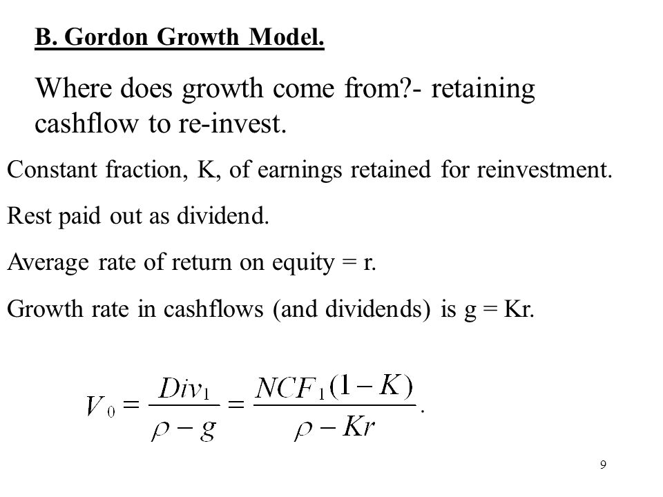 9 B. Gordon Growth Model. Where does growth come from?- retaining cashflow to re-invest. Constant fraction, K, of earnings retained for reinvestment.