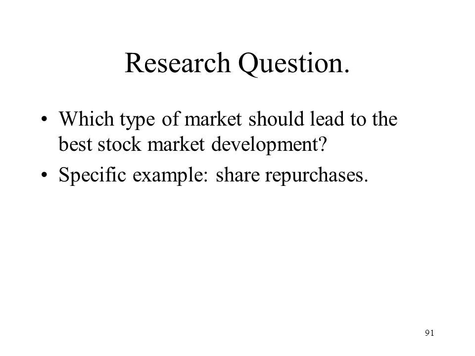91 Research Question. Which type of market should lead to the best stock market development? Specific example: share repurchases.