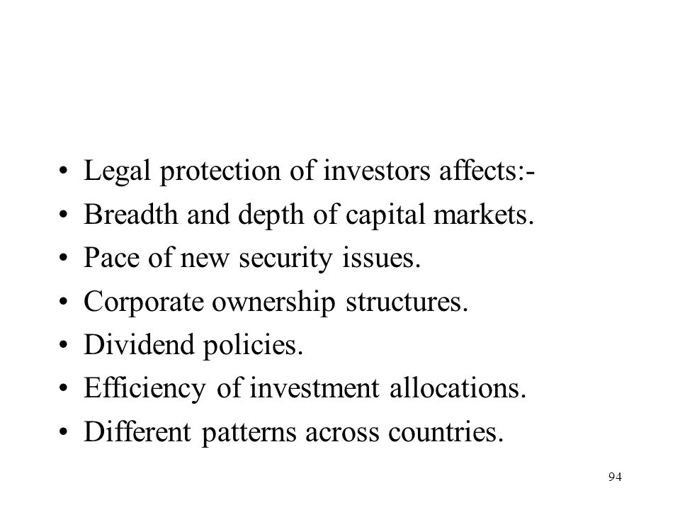 94 Legal protection of investors affects:- Breadth and depth of capital markets. Pace of new security issues. Corporate ownership structures. Dividend