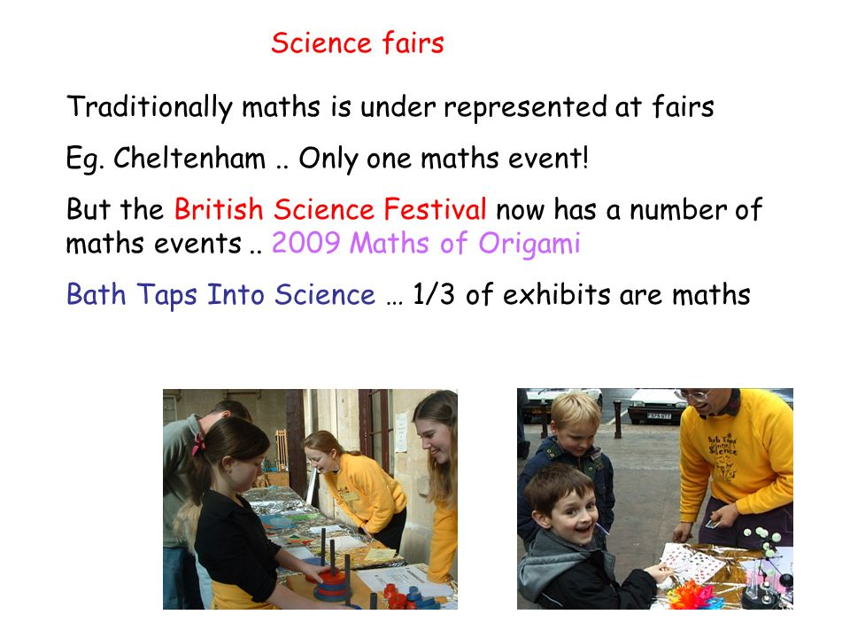 Science fairs Traditionally maths is under represented at fairs Eg.