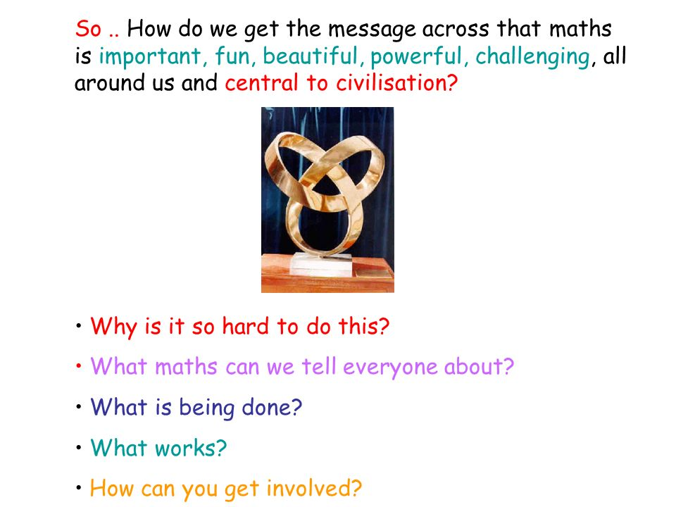 So.. How do we get the message across that maths is important, fun, beautiful, powerful, challenging, all around us and central to civilisation? Why i