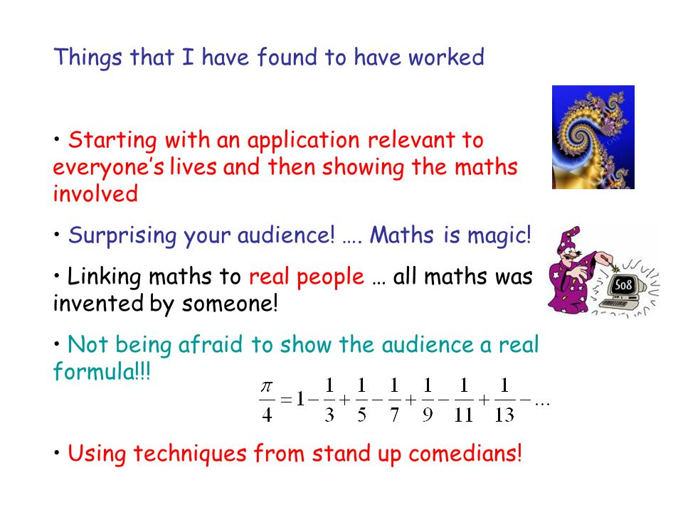 Things that I have found to have worked Starting with an application relevant to everyones lives and then showing the maths involved Surprising your audience.