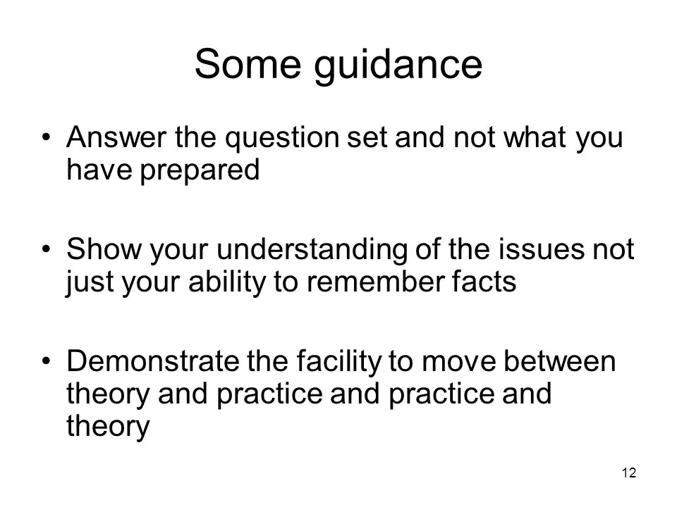 12 Some guidance Answer the question set and not what you have prepared Show your understanding of the issues not just your ability to remember facts Demonstrate the facility to move between theory and practice and practice and theory