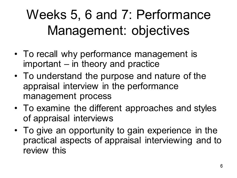 6 Weeks 5, 6 and 7: Performance Management: objectives To recall why performance management is important – in theory and practice To understand the purpose and nature of the appraisal interview in the performance management process To examine the different approaches and styles of appraisal interviews To give an opportunity to gain experience in the practical aspects of appraisal interviewing and to review this