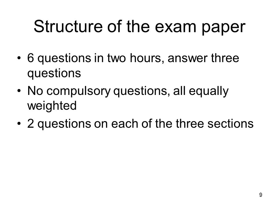 9 Structure of the exam paper 6 questions in two hours, answer three questions No compulsory questions, all equally weighted 2 questions on each of the three sections