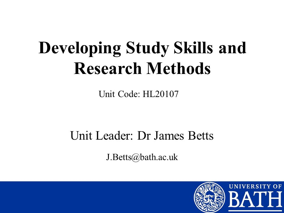 Developing Study Skills and Research Methods Unit Leader: Dr James Betts Unit Code: HL20107 J.Betts@bath.ac.uk