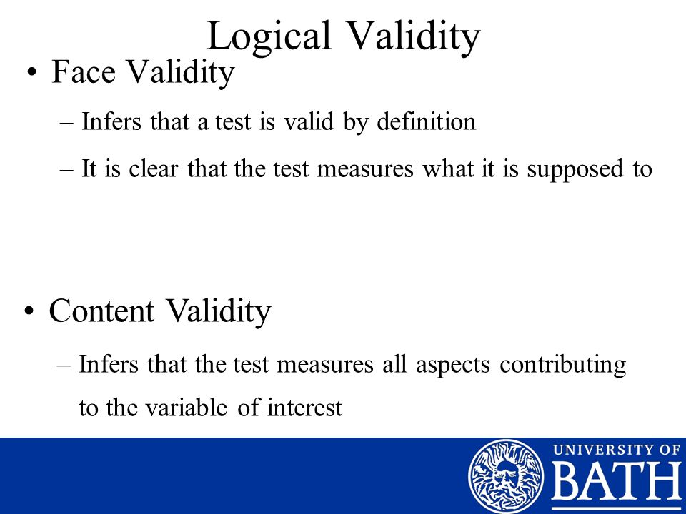 Logical Validity Face Validity –Infers that a test is valid by definition –It is clear that the test measures what it is supposed to Content Validity