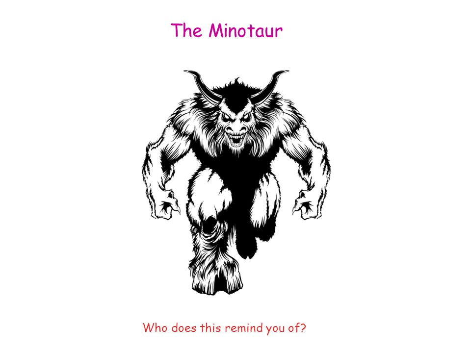 The Minotaur Who does this remind you of