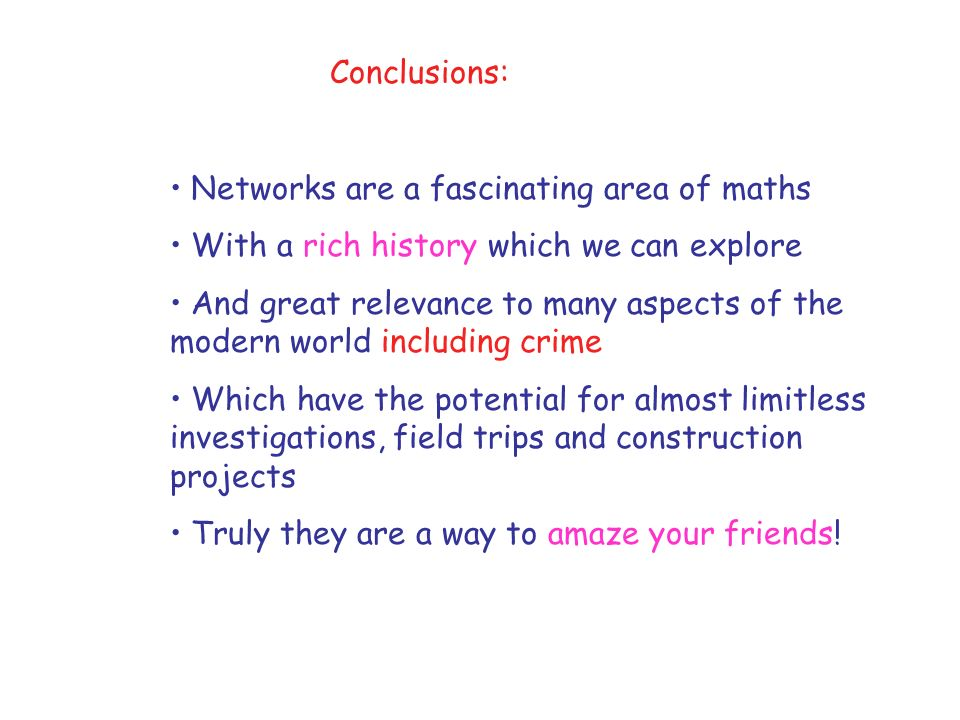 Conclusions: Networks are a fascinating area of maths With a rich history which we can explore And great relevance to many aspects of the modern world including crime Which have the potential for almost limitless investigations, field trips and construction projects Truly they are a way to amaze your friends!