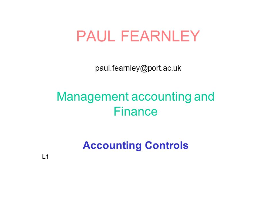 PAUL FEARNLEY paul.fearnley@port.ac.uk Management accounting and Finance Accounting Controls L1