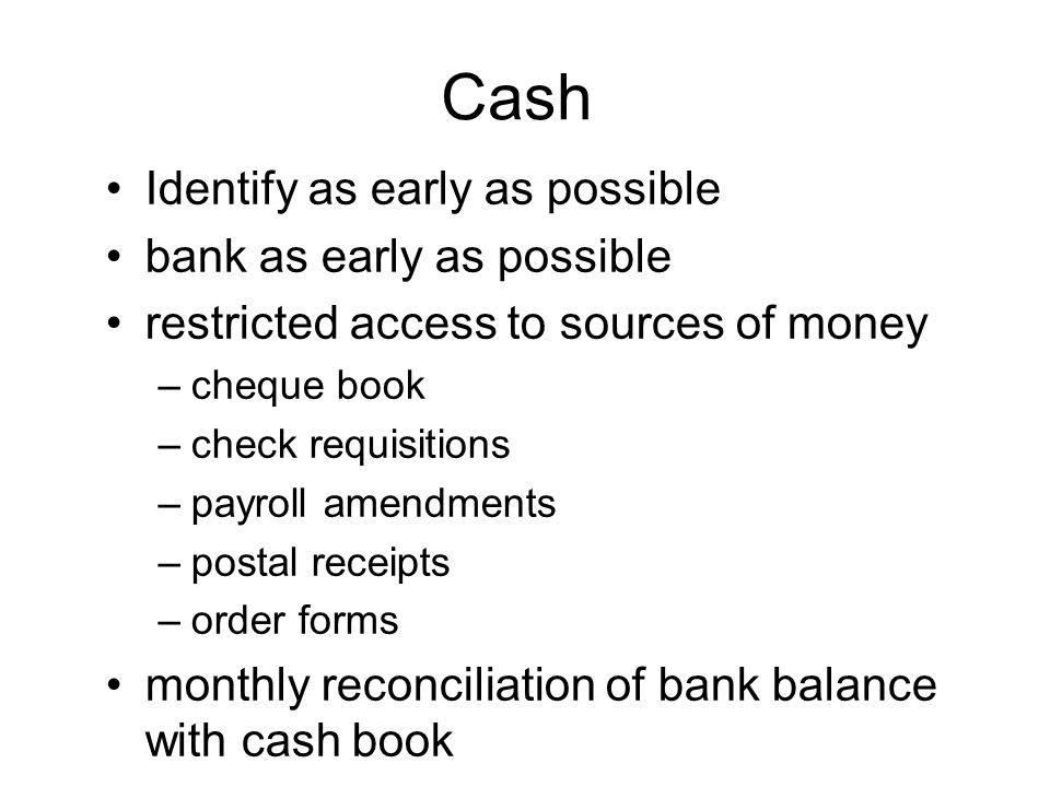 Cash Identify as early as possible bank as early as possible restricted access to sources of money –cheque book –check requisitions –payroll amendments –postal receipts –order forms monthly reconciliation of bank balance with cash book