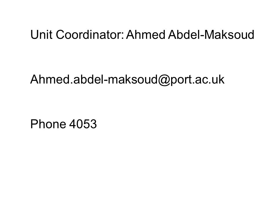 Unit Coordinator: Ahmed Abdel-Maksoud Ahmed.abdel-maksoud@port.ac.uk Phone 4053