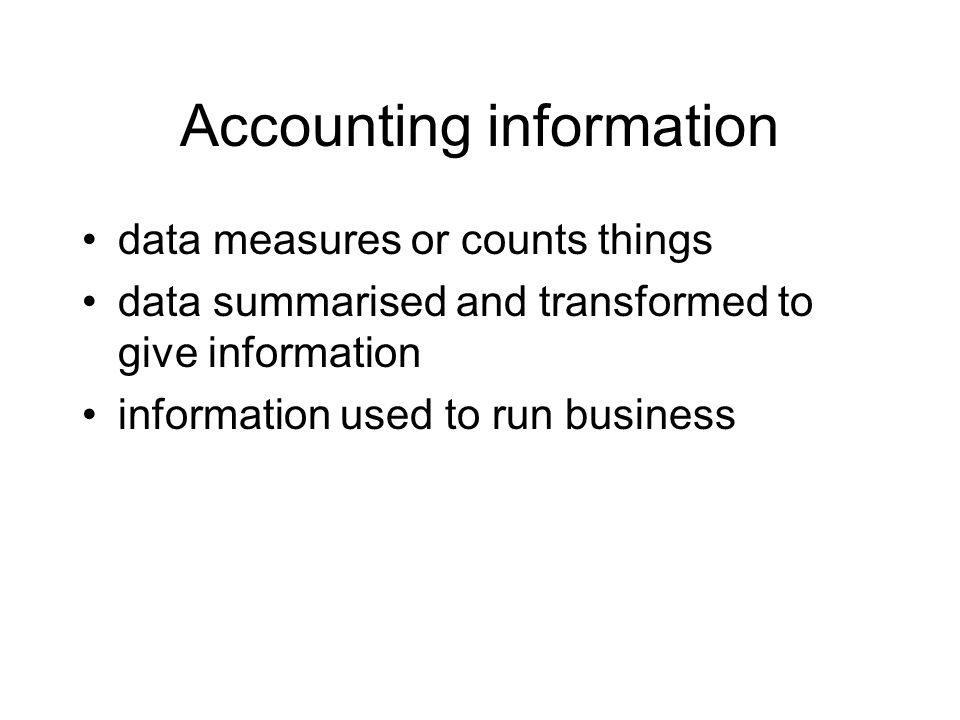 Accounting information data measures or counts things data summarised and transformed to give information information used to run business