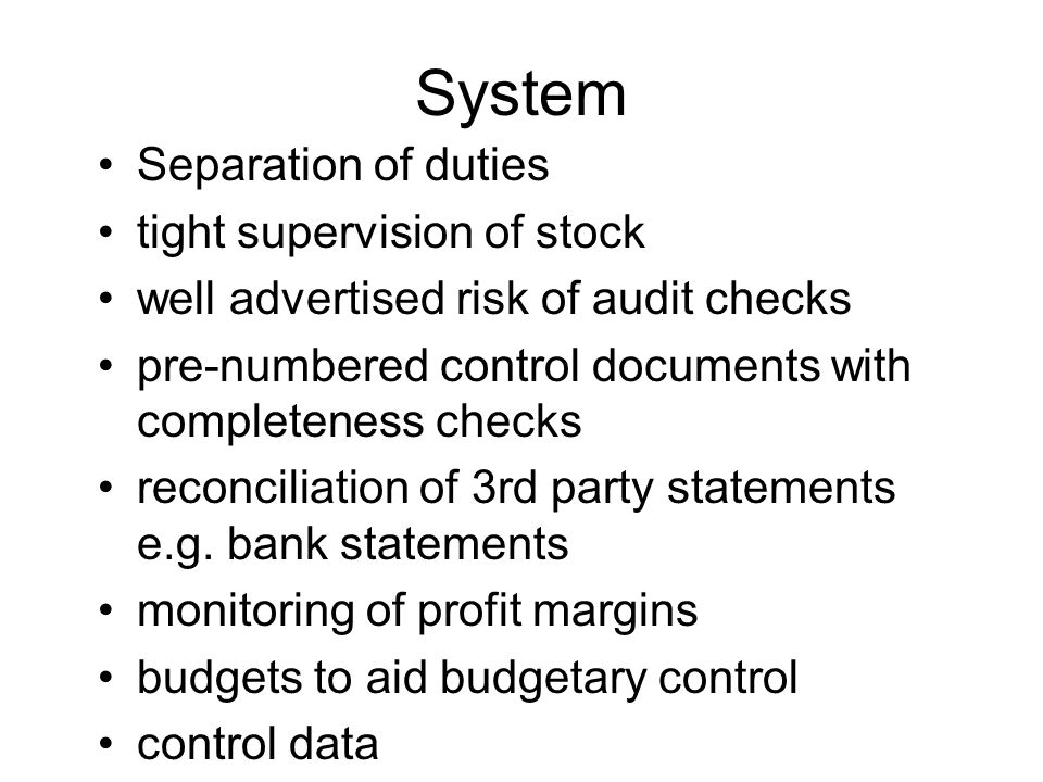 System Separation of duties tight supervision of stock well advertised risk of audit checks pre-numbered control documents with completeness checks reconciliation of 3rd party statements e.g.
