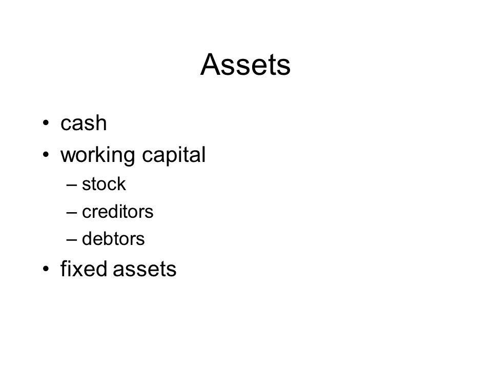 Assets cash working capital –stock –creditors –debtors fixed assets