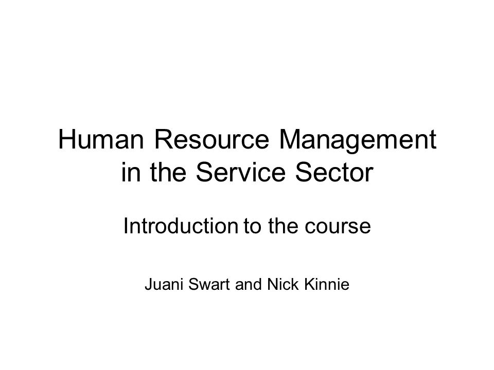 Human Resource Management in the Service Sector Introduction to the course Juani Swart and Nick Kinnie
