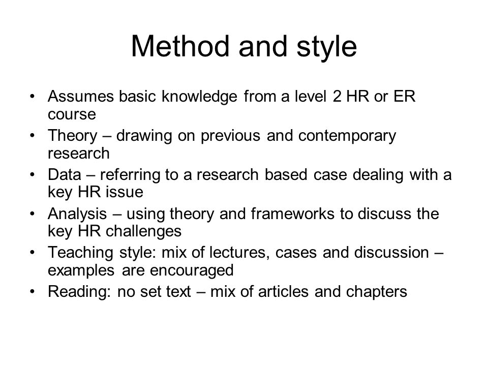 Method and style Assumes basic knowledge from a level 2 HR or ER course Theory – drawing on previous and contemporary research Data – referring to a r
