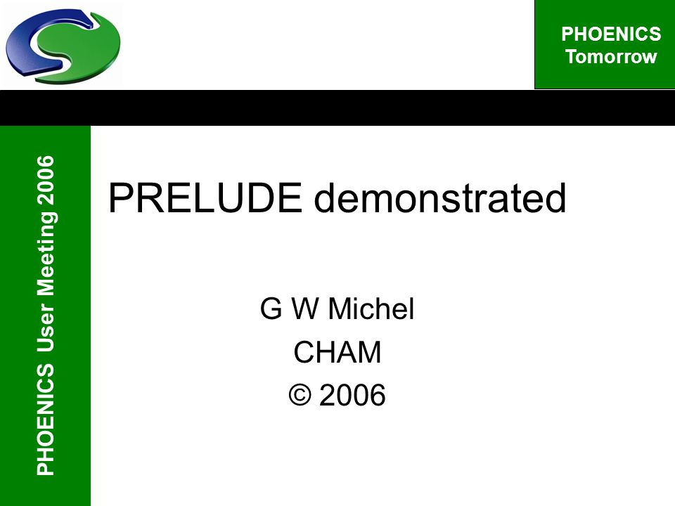 PHOENICS User Meeting 2006 PHOENICS Tomorrow PRELUDE demonstrated G W Michel CHAM © 2006