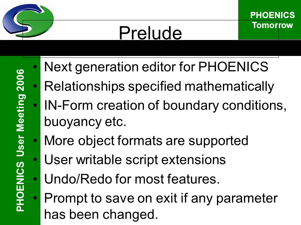 PHOENICS User Meeting 2006 PHOENICS Tomorrow Prelude Next generation editor for PHOENICS Relationships specified mathematically IN-Form creation of boundary conditions, buoyancy etc.