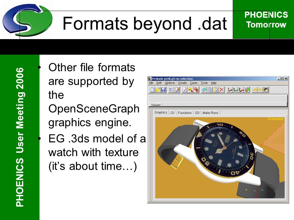 PHOENICS User Meeting 2006 PHOENICS Tomorrow Formats beyond.dat Other file formats are supported by the OpenSceneGraph graphics engine.