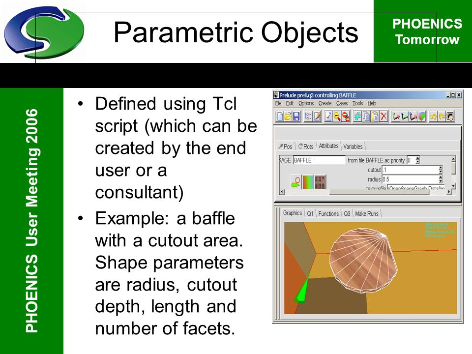 PHOENICS User Meeting 2006 PHOENICS Tomorrow Parametric Objects Defined using Tcl script (which can be created by the end user or a consultant) Example: a baffle with a cutout area.