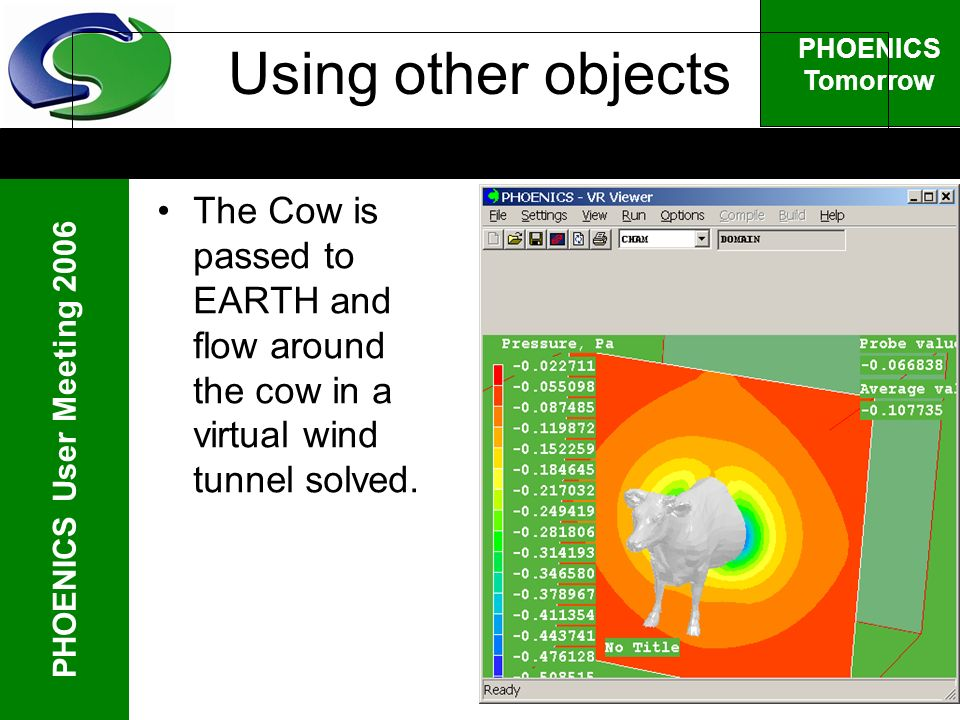 PHOENICS User Meeting 2006 PHOENICS Tomorrow Using other objects The Cow is passed to EARTH and flow around the cow in a virtual wind tunnel solved.