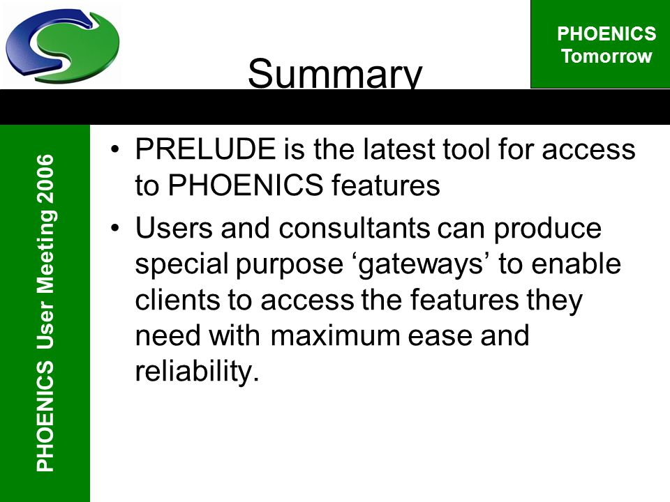 PHOENICS User Meeting 2006 PHOENICS Tomorrow Summary PRELUDE is the latest tool for access to PHOENICS features Users and consultants can produce special purpose gateways to enable clients to access the features they need with maximum ease and reliability.