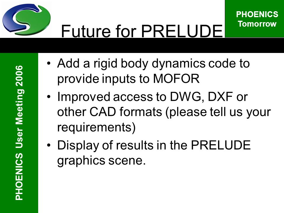 PHOENICS User Meeting 2006 PHOENICS Tomorrow Future for PRELUDE Add a rigid body dynamics code to provide inputs to MOFOR Improved access to DWG, DXF or other CAD formats (please tell us your requirements) Display of results in the PRELUDE graphics scene.