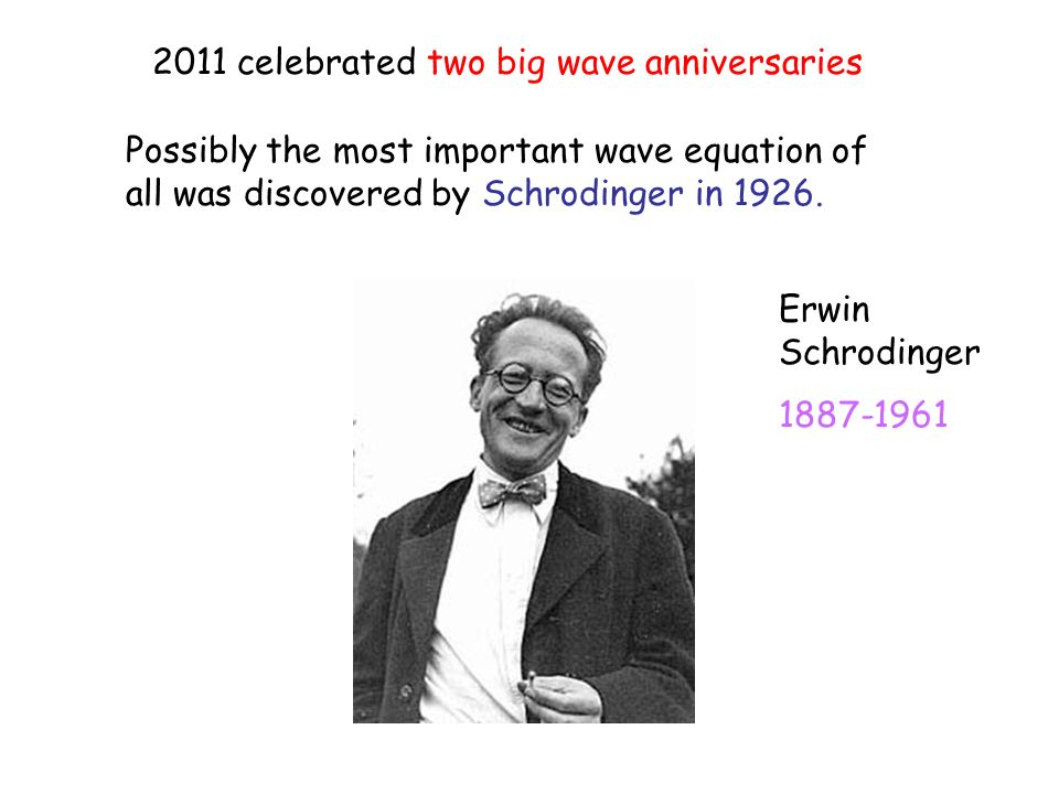 2011 celebrated two big wave anniversaries Possibly the most important wave equation of all was discovered by Schrodinger in 1926.