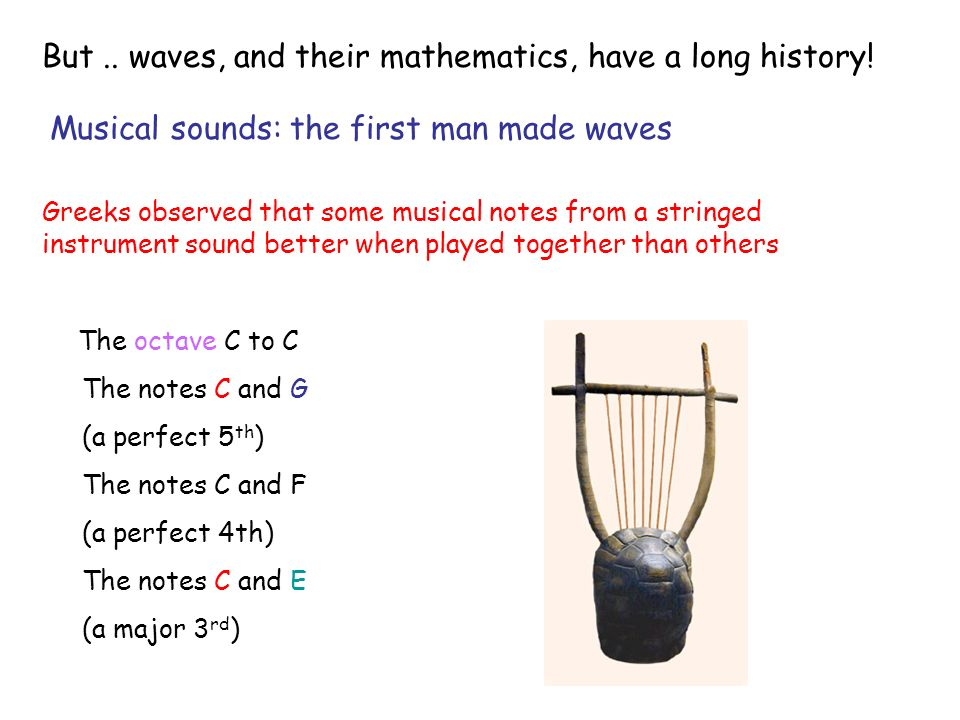 Greeks observed that some musical notes from a stringed instrument sound better when played together than others The notes C and G (a perfect 5 th ) The notes C and F (a perfect 4th) The notes C and E (a major 3 rd ) The octave C to C Musical sounds: the first man made waves But..