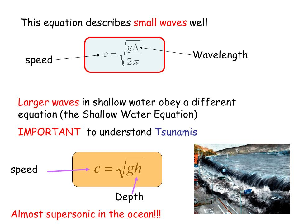 This equation describes small waves well Larger waves in shallow water obey a different equation (the Shallow Water Equation) IMPORTANT to understand Tsunamis speed Wavelength speed Depth Almost supersonic in the ocean!!!