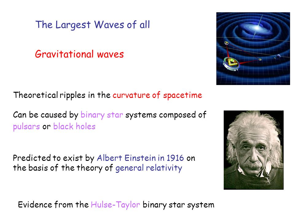 The Largest Waves of all Gravitational waves Theoretical ripples in the curvature of spacetime Can be caused by binary star systems composed of pulsars or black holes Predicted to exist by Albert Einstein in 1916 on the basis of the theory of general relativity Evidence from the Hulse-Taylor binary star system