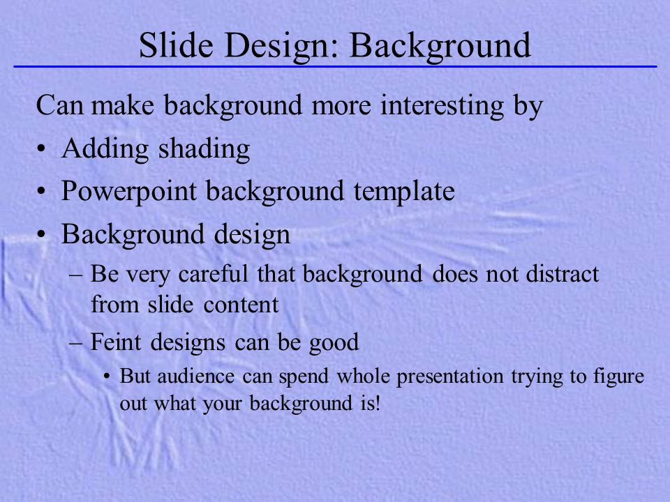 Slide Design: Background Can make background more interesting by Adding shading Powerpoint background template Background design –Be very careful that
