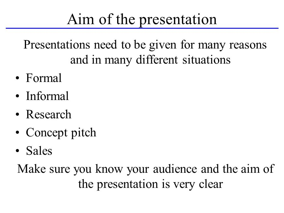 Aim of the presentation Presentations need to be given for many reasons and in many different situations Formal Informal Research Concept pitch Sales