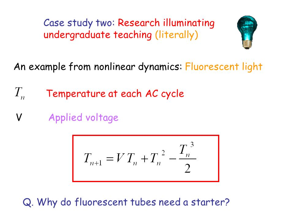 Case study two: Research illuminating undergraduate teaching (literally) An example from nonlinear dynamics: Fluorescent light Temperature at each AC cycle V Applied voltage Q.