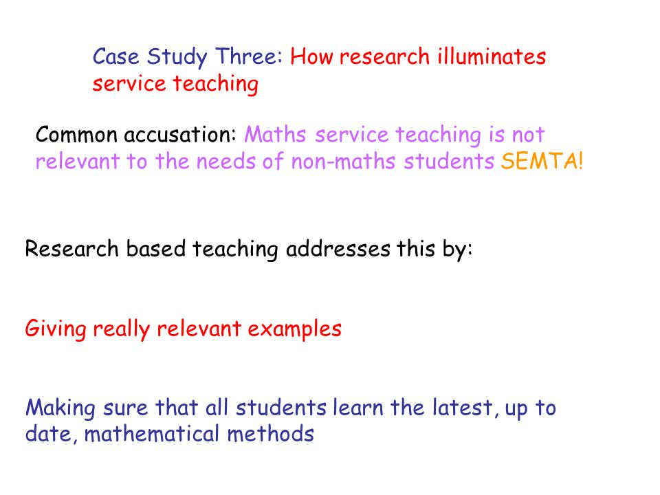 Case Study Three: How research illuminates service teaching Common accusation: Maths service teaching is not relevant to the needs of non-maths students SEMTA.