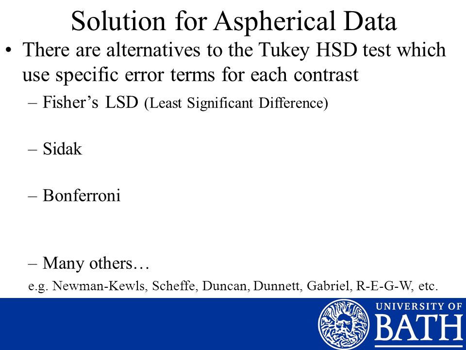 Solution for Aspherical Data There are alternatives to the Tukey HSD test which use specific error terms for each contrast –Fishers LSD (Least Signifi