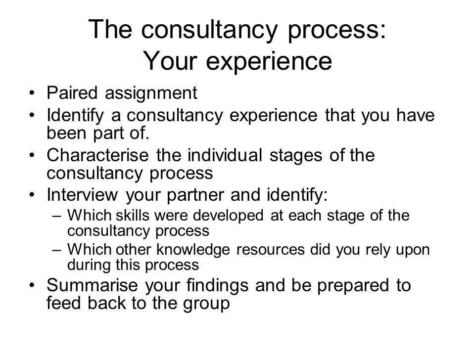The consultancy process: Your experience Paired assignment Identify a consultancy experience that you have been part of. Characterise the individual s