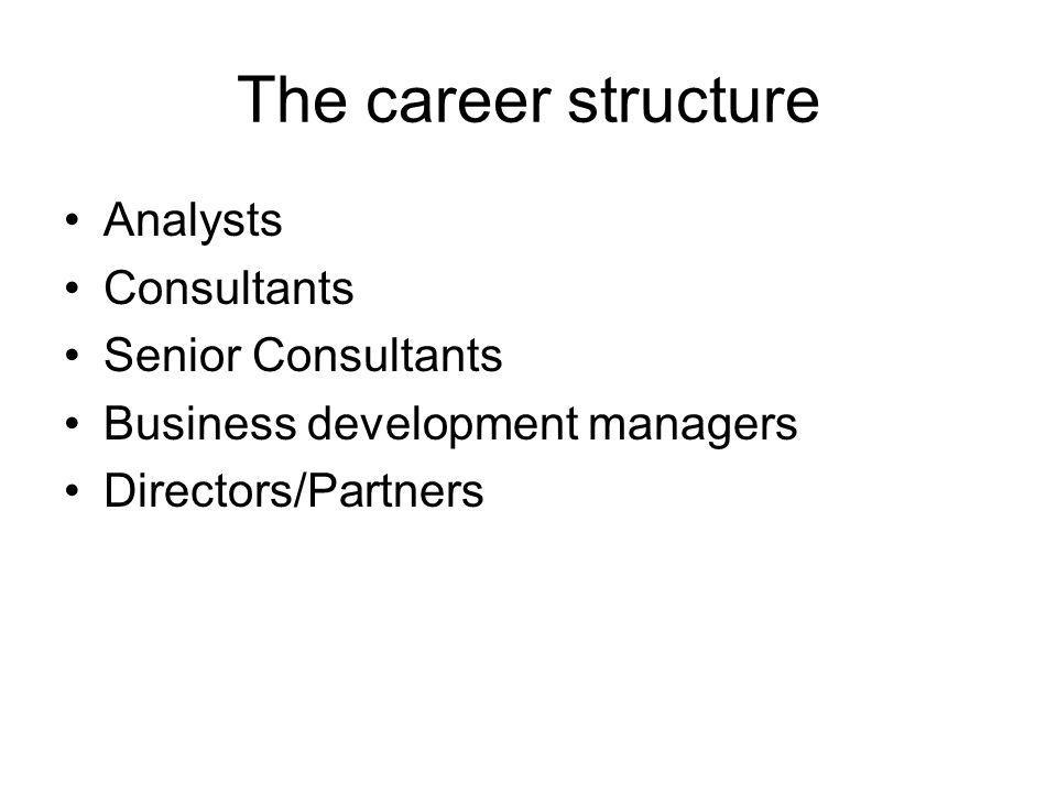 The career structure Analysts Consultants Senior Consultants Business development managers Directors/Partners