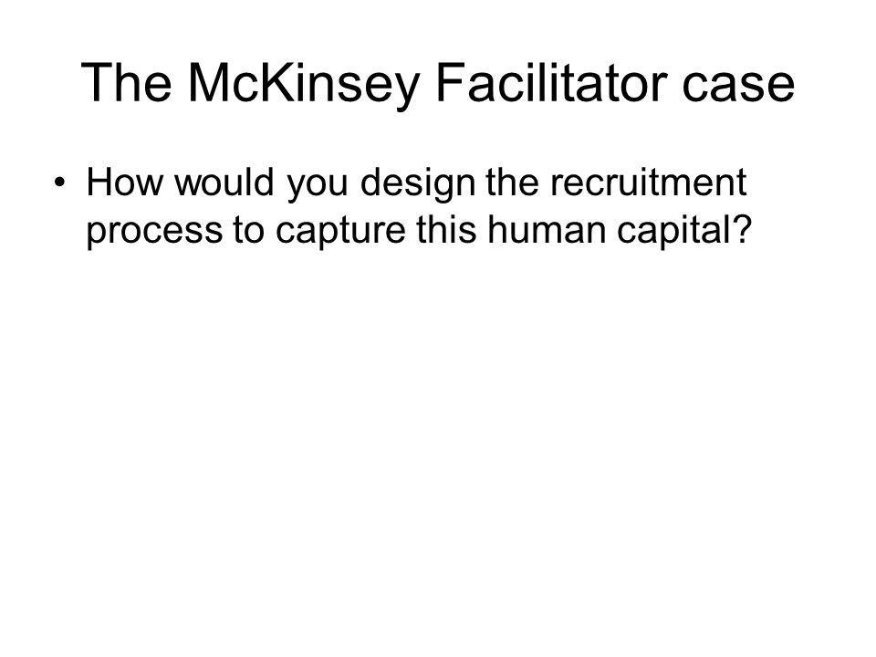 The McKinsey Facilitator case How would you design the recruitment process to capture this human capital?
