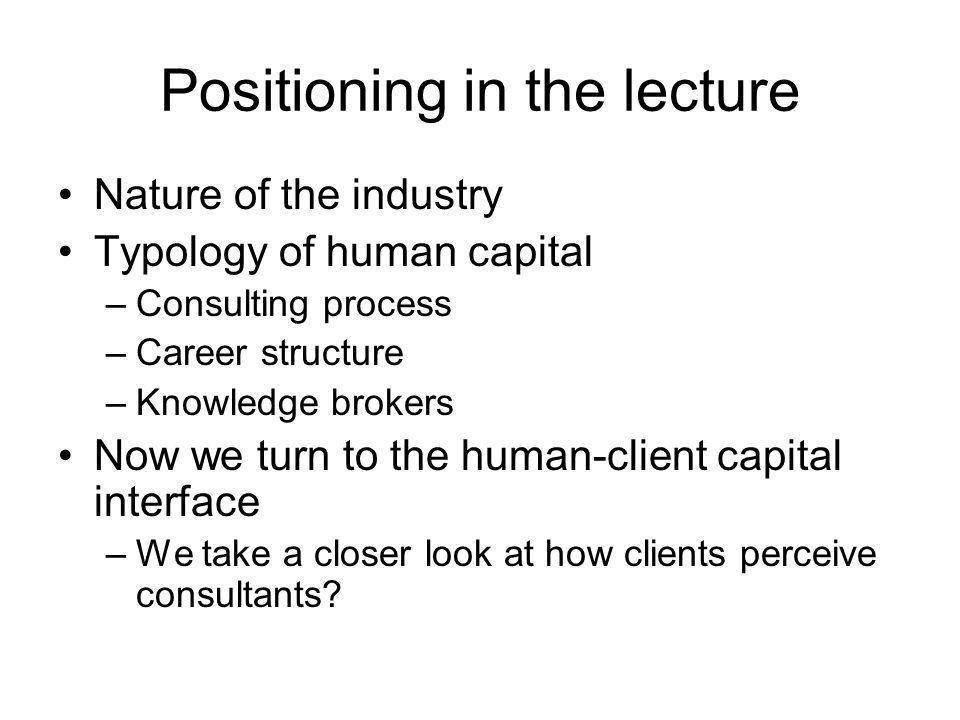 Positioning in the lecture Nature of the industry Typology of human capital –Consulting process –Career structure –Knowledge brokers Now we turn to th